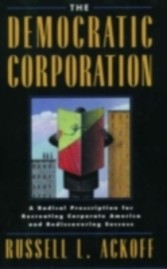 Democratic Corporation A Radical Prescription for Recreating Corporate America and Rediscovering Success
