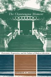 The Chautauqua Moment Protestants, Progressives, and the Culture of Modern Liberalism, 1874-1920