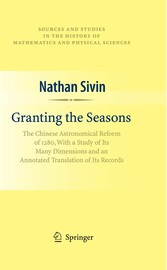 Granting the Seasons The Chinese Astronomical Reform of 1280, With a Study of Its Many Dimensions and a Translation of its Records