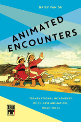 Animated Encounters Transnational Movements of Chinese Animation, 1940s-1970s