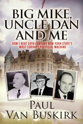BIG MIKE, UNCLE DAN and ME How I Beat 20th Century New York State's Most Corrupt Political Machine