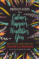 Proven Steps to a Calmer, Happier, Healthier You How to be calm, happy and healthy