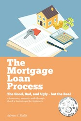 The Mortgage Loan Process The Good, Bad, and Ugly but the Real - A Humorous, Sarcastic Walk-Through of a Dry, Boring Topic for Beginners