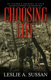 Choosing Life My Father's Journey in Film from Hollywood to Hiroshima