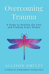 Overcoming Trauma 8 Steps to Healing the Past and Finding Peace Within