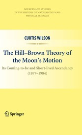 The Hill-Brown Theory of the Moon's Motion Its Coming-to-be and Short-lived Ascendancy (1877-1984)