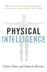 Physical Intelligence Harness your body's untapped intelligence to achieve more, stress less and live more happily