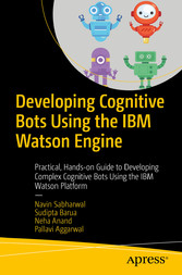 Developing Cognitive Bots Using the IBM Watson Engine Practical, Hands-on Guide to Developing Complex Cognitive Bots Using the IBM Watson Platform