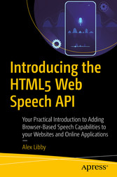 Introducing the HTML5 Web Speech API Your Practical Introduction to Adding Browser-Based Speech Capabilities to your Websites and Online Applications