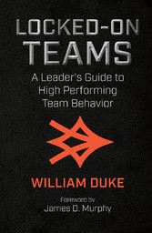 Locked-On Teams A Leader's Guide to High Performing Team Behavior