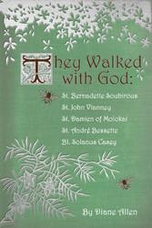 They Walked with God St. Bernadette Soubirous, St. John Vianney, St. Damien of Molokai, St. Andre Bessette, Bl. Solanus Casey