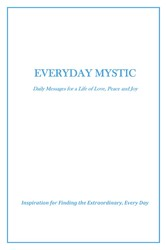 Everyday Mystic: Daily Messages for a Life of Love, Peace and Joy Inspiration for Finding the Extraordinary, Every Day