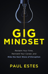Gig Mindset Reclaim Your Time, Reinvent Your Career, and Ride the Next Wave of Disrupt