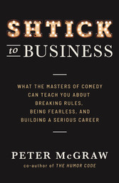 Shtick to Business What the Masters of Comedy Can Teach You about Breaking Rules, Being Fearle