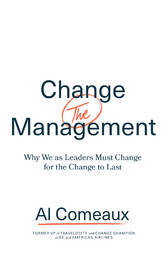 Change (the) Management Why We as Leaders Must Change for the Change to Last