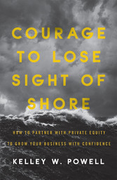 Courage to Lose Sight of Shore How to Partner with Private Equity to Grow Your Business with Confidence