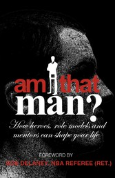 Am I That Man? - How Heroes, Role Models And Mentors Can Shape Your Life