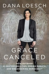 Grace Canceled How Outrage is Destroying Lives, Ending Debate, and Endangering Democracy