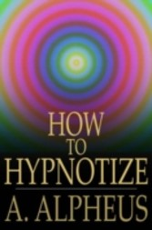 How to Hypnotize Complete Hypnotism, Mesmerism, Mind-Reading and Spiritualism