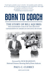 Born to Coach The Story of Bill Squires, the Legendary Coach of the Greatest Generation of American Distance Runners