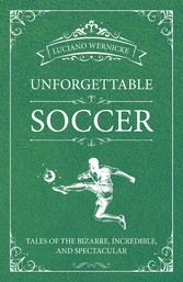 Unforgettable Soccer Tales of the Bizarre, Incredible, and Spectacular