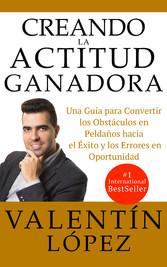 CREANDO LA ACTITUD GANADORA Una Guía Para Convertir Los Obstáculos En Peldaños Hacia El Éxito y Los Errores En Oportunidad
