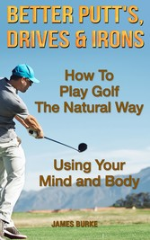 Better Putt's, Drives and Irons How To Play Golf The Natural Way Using Your Mind And Body
