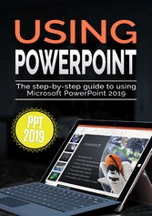 Using PowerPoint 2019 The Step-by-step Guide to Using Microsoft PowerPoint 2019
