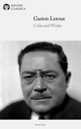 Delphi Collected Works of Gaston Leroux (Illustrated)