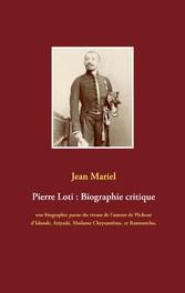 Pierre Loti : Biographie critique 'Islande, Aziyadé, Madame Chrysantème, et Ramuntcho, suivie des témoignages de Jules Lemaître, Ferdinand Brunetière, et Anatole France.