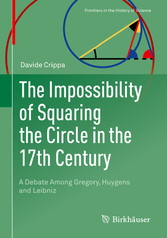 The Impossibility of Squaring the Circle in the 17th Century A Debate Among Gregory, Huygens and Leibniz