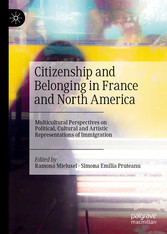 Citizenship and Belonging in France and North America Multicultural Perspectives on Political, Cultural and Artistic Representations of Immigration