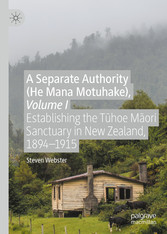 A Separate Authority (He Mana  Motuhake), Volume I Establishing the T?hoe M?ori Sanctuary in New Zealand, 1894-1915
