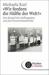 »Wir fordern die Hälfte der Welt!« Der Kampf der Suffragetten um das Frauenstimmrecht