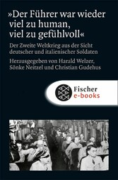 »Der Führer war wieder viel zu human, viel zu gefühlvoll« Der Zweite Weltkrieg aus der Sicht deutscher und italienischer Soldaten
