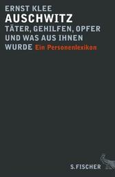 Auschwitz - Täter, Gehilfen, Opfer und was aus ihnen wurde Ein Personenlexikon