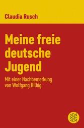 Meine freie deutsche Jugend Mit einer Nachbemerkung von Wolfgang Hilbig