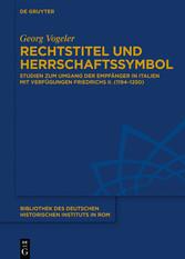 Rechtstitel und Herrschaftssymbol Studien zum Umgang der Empfänger in Italien mit Verfügungen Friedrichs II. (1194-1250)