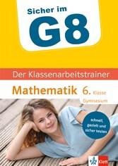 Klett Sicher im G8 Der Klassenarbeitstrainer Mathematik 6. Klasse Schnell, gezielt und sicher testen