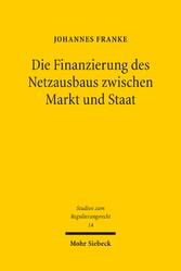 Die Finanzierung des Netzausbaus zwischen Markt und Staat Zugleich ein Beitrag zu privater und staatlicher Finanzierungsverantwortung im Regulierungsrecht