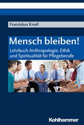 Mensch bleiben! Lehrbuch Anthropologie, Ethik und Spiritualität für Pflegeberufe