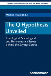 The Q Hypothesis Unveiled Theological, Sociological, and Hermeneutical Issues behind the Sayings Source
