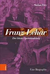Franz Lehár Der letzte Operettenkönig. Eine Biographie