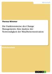 Die Funktionsweise des Change Managements. Eine Analyse der Notwendigkeit der Mitarbeitermotivation