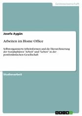 Arbeiten im Home Office Selbstorganisierte Arbeitsformen und die Hierarchisierung der Sozialsphären 'Arbeit' und 'Leben' in der postfordistischen Gesellschaft
