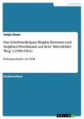 Das Schriftstellerpaar Brigitte Reimann und Siegfried Pitschmann auf dem 'Bitterfelder Weg' (1958-1964) Kulturgeschichte der DDR