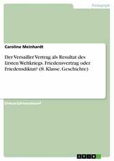 Der Versailler Vertrag als Resultat des Ersten Weltkriegs. Friedensvertrag oder Friedensdiktat? (8. Klasse, Geschichte)