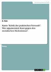 Kants 'Kritik der praktischen Vernunft'. Wie argumentiert Kant gegen den moralischen Hedonismus?