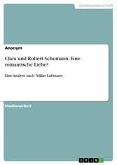 Clara und Robert Schumann. Eine romantische Liebe? Eine Analyse nach Niklas Luhmann