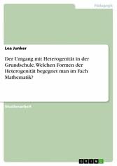 Der Umgang mit Heterogenität in der Grundschule. Welchen Formen der Heterogenität begegnet man im Fach Mathematik?